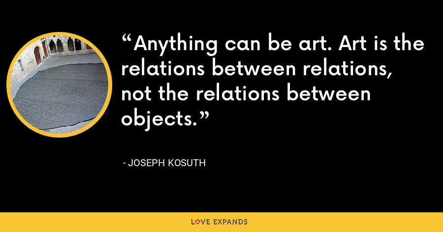 Anything can be art. Art is the relations between relations, not the relations between objects. - Joseph Kosuth