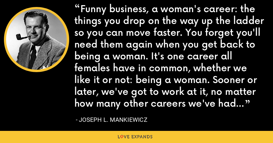 Funny business, a woman's career: the things you drop on the way up the ladder so you can move faster. You forget you'll need them again when you get back to being a woman. It's one career all females have in common, whether we like it or not: being a woman. Sooner or later, we've got to work at it, no matter how many other careers we've had or wanted. - Joseph L. Mankiewicz