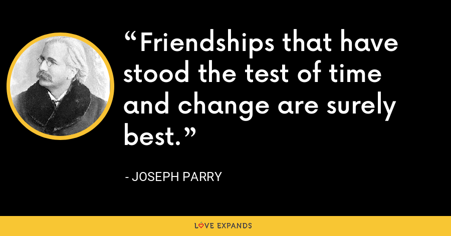 Friendships that have stood the test of time and change are surely best. - Joseph Parry