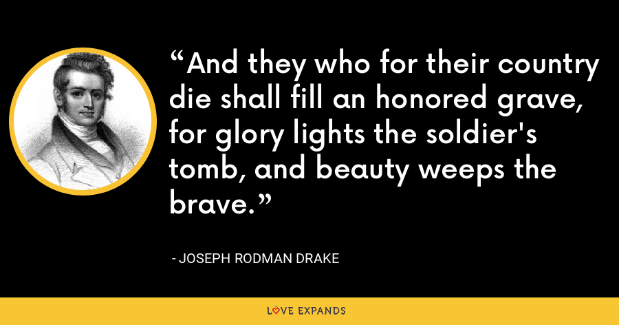 And they who for their country die shall fill an honored grave, for glory lights the soldier's tomb, and beauty weeps the brave. - Joseph Rodman Drake