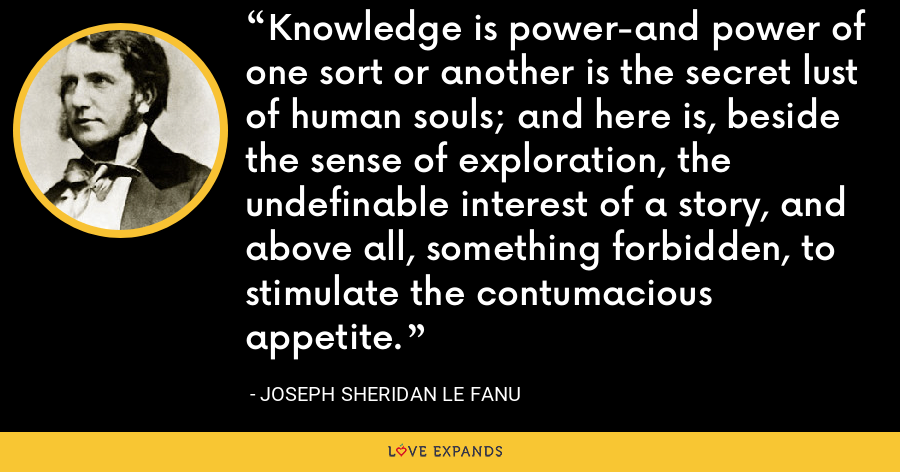 Knowledge is power-and power of one sort or another is the secret lust of human souls; and here is, beside the sense of exploration, the undefinable interest of a story, and above all, something forbidden, to stimulate the contumacious appetite. - Joseph Sheridan Le Fanu
