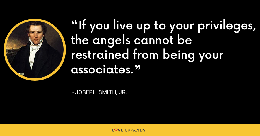 If you live up to your privileges, the angels cannot be restrained from being your associates. - Joseph Smith, Jr.
