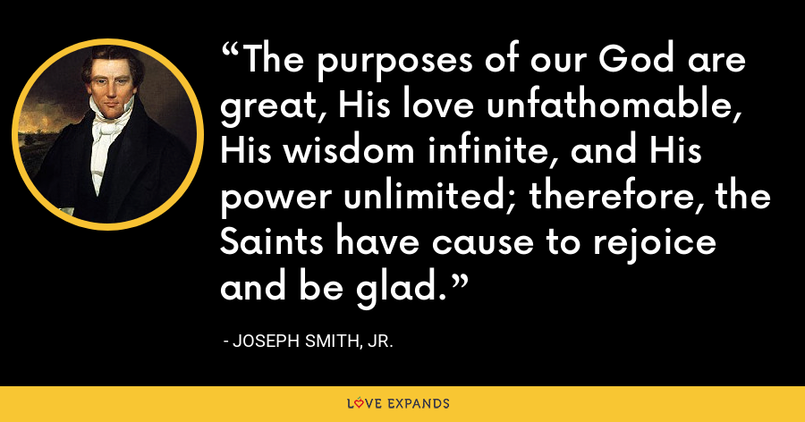 The purposes of our God are great, His love unfathomable, His wisdom infinite, and His power unlimited; therefore, the Saints have cause to rejoice and be glad. - Joseph Smith, Jr.