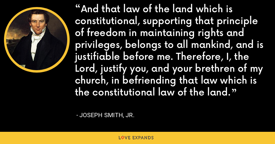 And that law of the land which is constitutional, supporting that principle of freedom in maintaining rights and privileges, belongs to all mankind, and is justifiable before me. Therefore, I, the Lord, justify you, and your brethren of my church, in befriending that law which is the constitutional law of the land. - Joseph Smith, Jr.