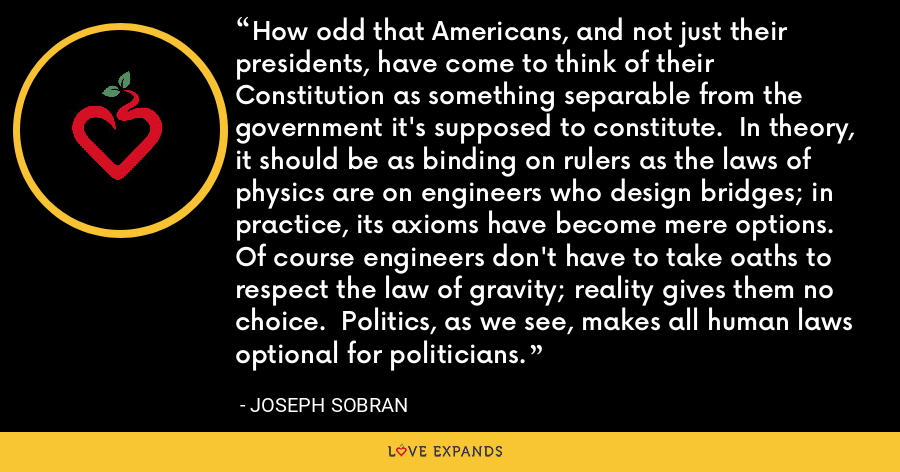 How odd that Americans, and not just their presidents, have come to think of their Constitution as something separable from the government it's supposed to constitute.  In theory, it should be as binding on rulers as the laws of physics are on engineers who design bridges; in practice, its axioms have become mere options. Of course engineers don't have to take oaths to respect the law of gravity; reality gives them no choice.  Politics, as we see, makes all human laws optional for politicians. - Joseph Sobran