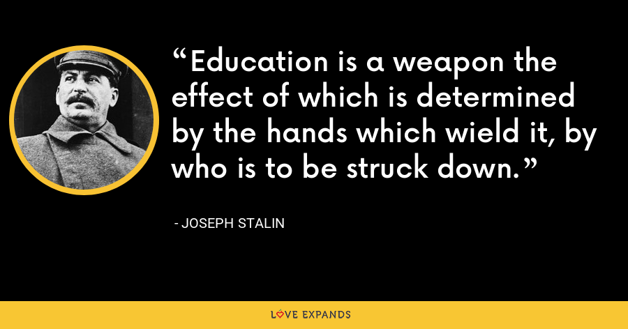 Education is a weapon the effect of which is determined by the hands which wield it, by who is to be struck down. - Joseph Stalin