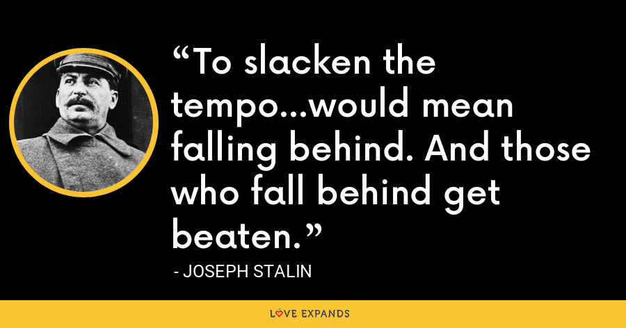 To slacken the tempo...would mean falling behind. And those who fall behind get beaten. - Joseph Stalin