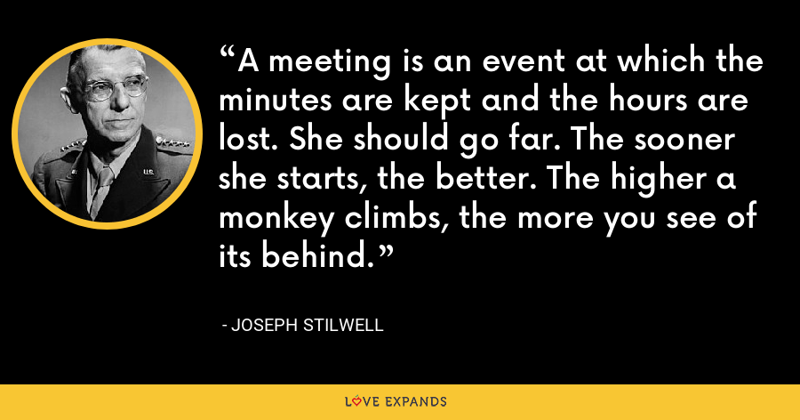 A meeting is an event at which the minutes are kept and the hours are lost. She should go far. The sooner she starts, the better. The higher a monkey climbs, the more you see of its behind. - Joseph Stilwell
