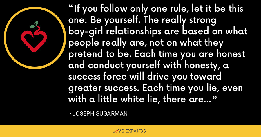 If you follow only one rule, let it be this one: Be yourself. The really strong boy-girl relationships are based on what people really are, not on what they pretend to be. Each time you are honest and conduct yourself with honesty, a success force will drive you toward greater success. Each time you lie, even with a little white lie, there are strong forces pushing you toward failure. - Joseph Sugarman