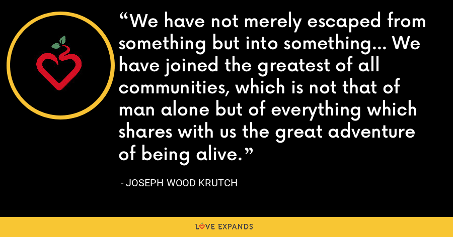 We have not merely escaped from something but into something... We have joined the greatest of all communities, which is not that of man alone but of everything which shares with us the great adventure of being alive. - Joseph Wood Krutch