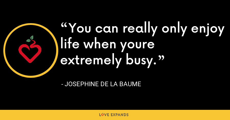 You can really only enjoy life when youre extremely busy. - Josephine de La Baume