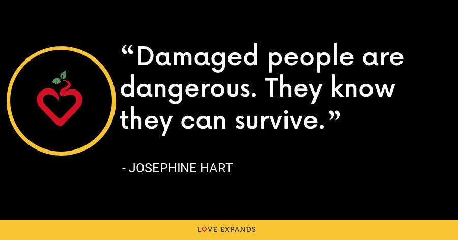 Damaged people are dangerous. They know they can survive. - Josephine Hart