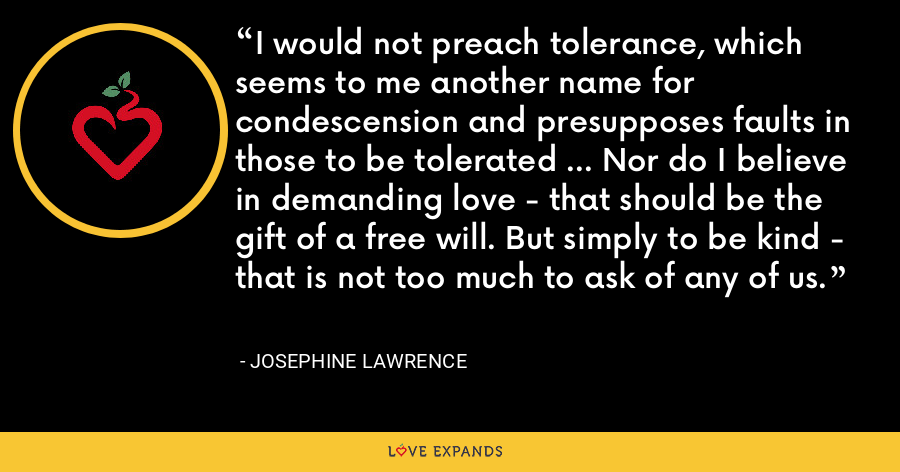 I would not preach tolerance, which seems to me another name for condescension and presupposes faults in those to be tolerated ... Nor do I believe in demanding love - that should be the gift of a free will. But simply to be kind - that is not too much to ask of any of us. - Josephine Lawrence