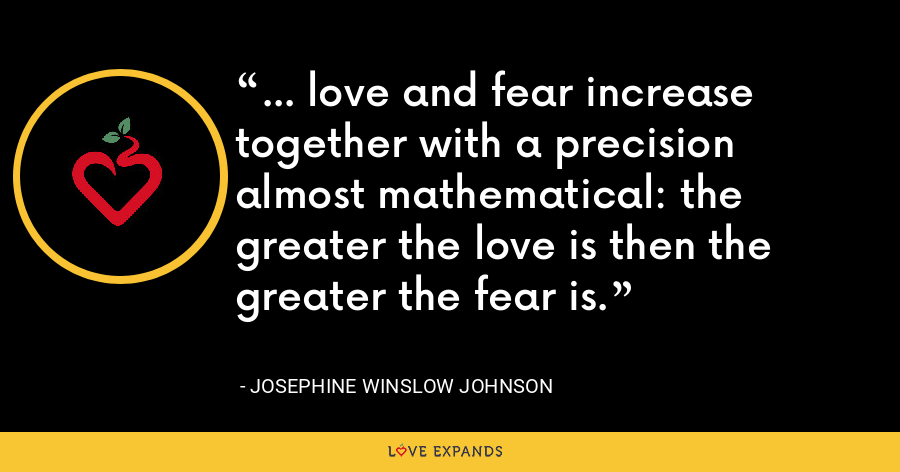 ... love and fear increase together with a precision almost mathematical: the greater the love is then the greater the fear is. - Josephine Winslow Johnson