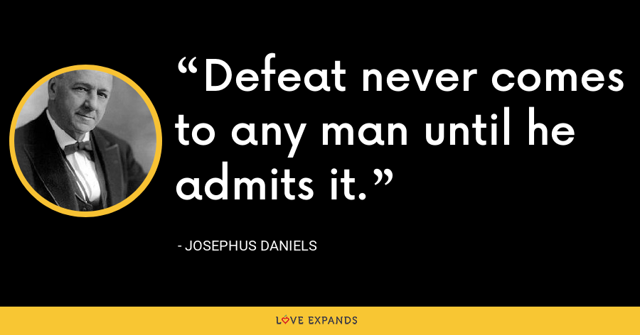 Defeat never comes to any man until he admits it. - Josephus Daniels