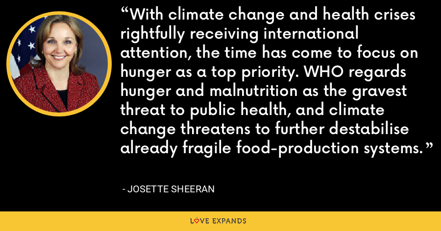 With climate change and health crises rightfully receiving international attention, the time has come to focus on hunger as a top priority. WHO regards hunger and malnutrition as the gravest threat to public health, and climate change threatens to further destabilise already fragile food-production systems. - Josette Sheeran