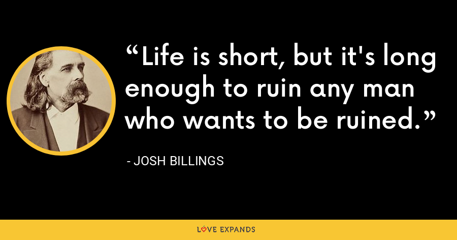 Life is short, but it's long enough to ruin any man who wants to be ruined. - Josh Billings