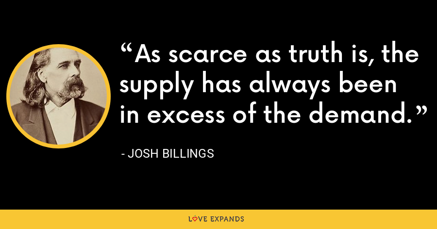 As scarce as truth is, the supply has always been in excess of the demand. - Josh Billings