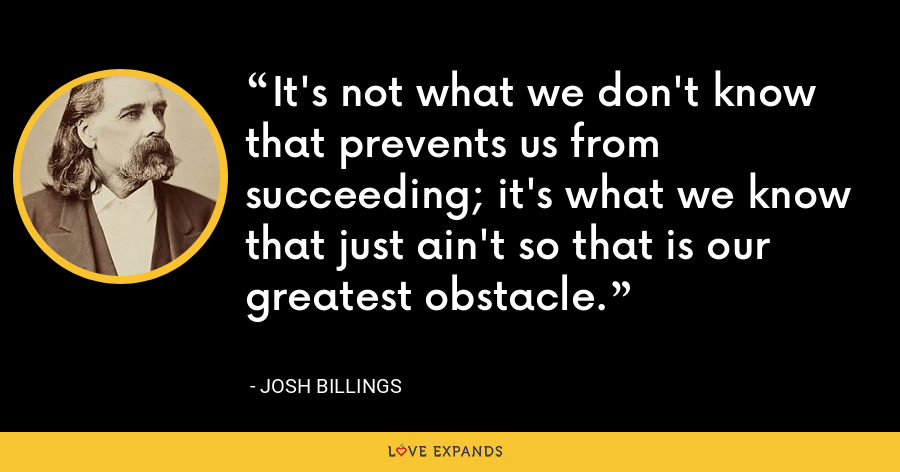 It's not what we don't know that prevents us from succeeding; it's what we know that just ain't so that is our greatest obstacle. - Josh Billings