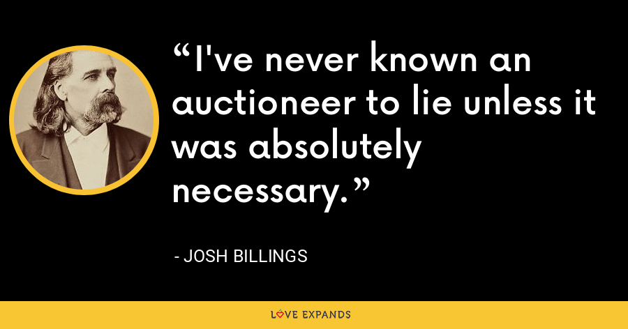 I've never known an auctioneer to lie unless it was absolutely necessary. - Josh Billings