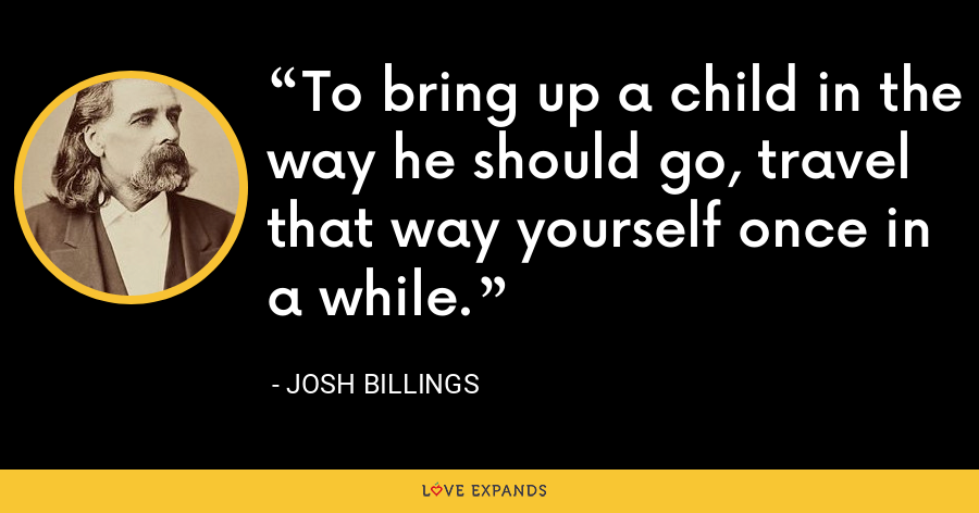 To bring up a child in the way he should go, travel that way yourself once in a while. - Josh Billings