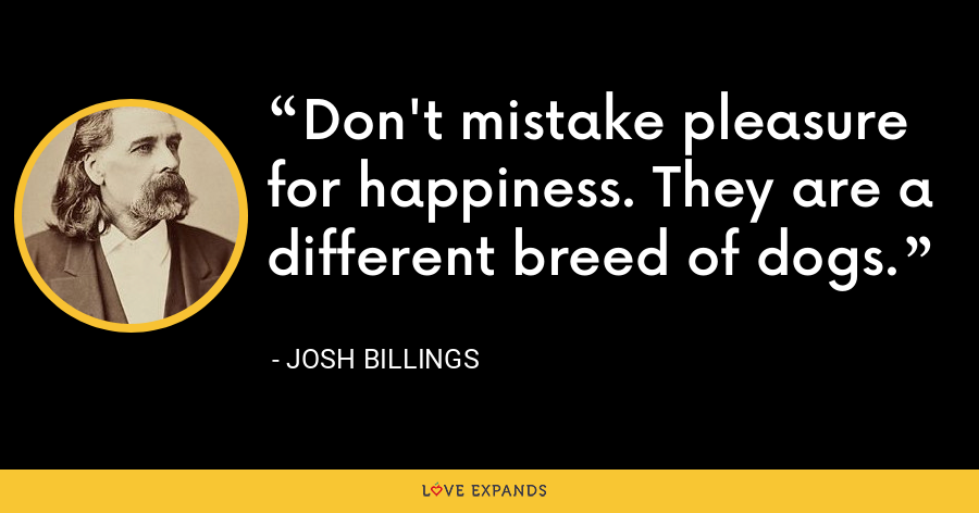 Don't mistake pleasure for happiness. They are a different breed of dogs. - Josh Billings