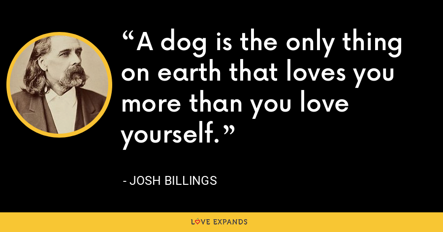 A dog is the only thing on earth that loves you more than you love yourself. - Josh Billings