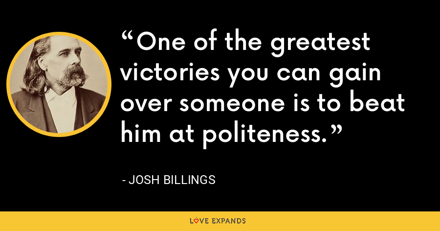 One of the greatest victories you can gain over someone is to beat him at politeness. - Josh Billings