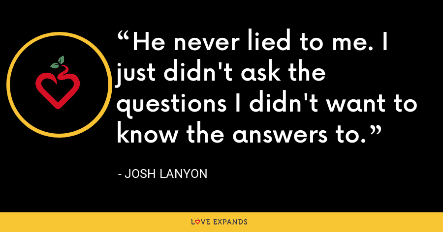 He never lied to me. I just didn't ask the questions I didn't want to know the answers to. - Josh Lanyon