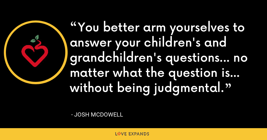 You better arm yourselves to answer your children's and grandchildren's questions... no matter what the question is... without being judgmental. - Josh McDowell