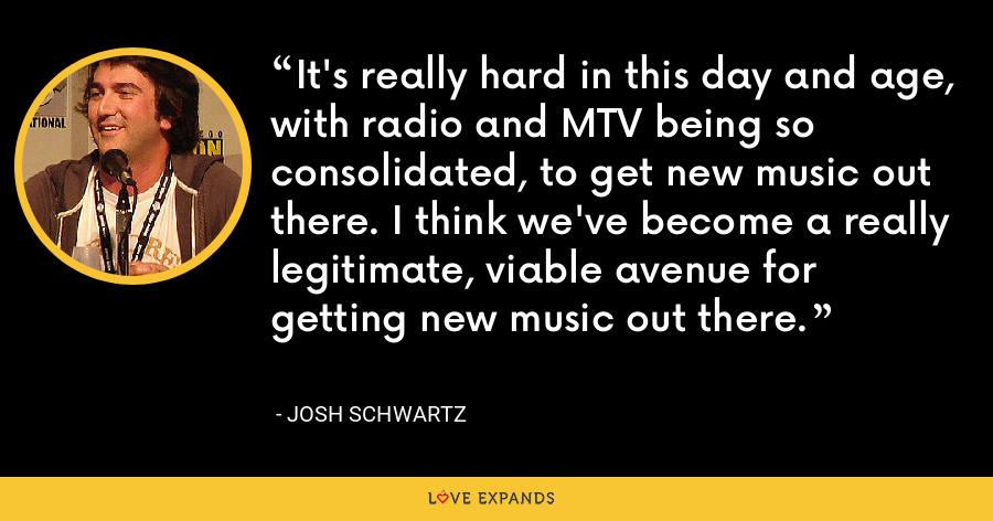 It's really hard in this day and age, with radio and MTV being so consolidated, to get new music out there. I think we've become a really legitimate, viable avenue for getting new music out there. - Josh Schwartz