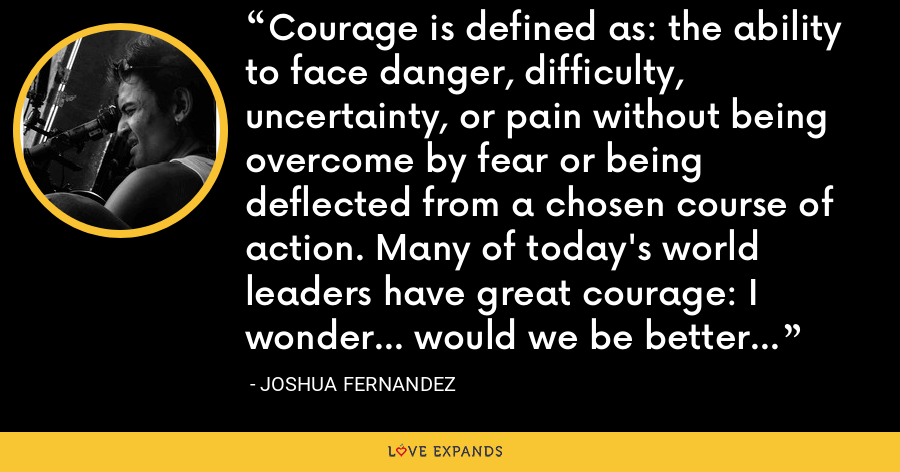 Courage is defined as: the ability to face danger, difficulty, uncertainty, or pain without being overcome by fear or being deflected from a chosen course of action. Many of today's world leaders have great courage: I wonder... would we be better off with cowardice? - Joshua Fernandez