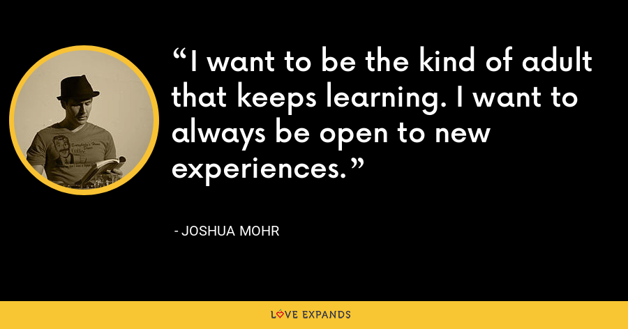 I want to be the kind of adult that keeps learning. I want to always be open to new experiences. - Joshua Mohr
