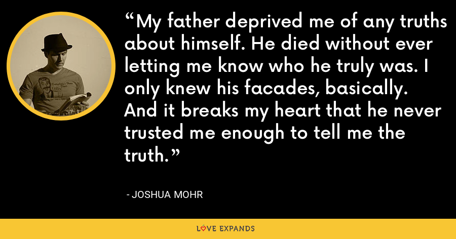 My father deprived me of any truths about himself. He died without ever letting me know who he truly was. I only knew his facades, basically. And it breaks my heart that he never trusted me enough to tell me the truth. - Joshua Mohr