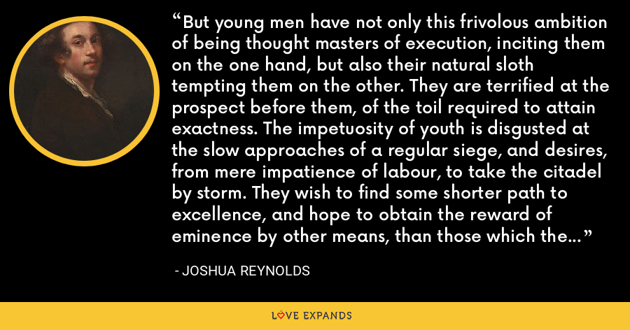 But young men have not only this frivolous ambition of being thought masters of execution, inciting them on the one hand, but also their natural sloth tempting them on the other. They are terrified at the prospect before them, of the toil required to attain exactness. The impetuosity of youth is disgusted at the slow approaches of a regular siege, and desires, from mere impatience of labour, to take the citadel by storm. They wish to find some shorter path to excellence, and hope to obtain the reward of eminence by other means, than those which the indispensable rules of art have prescribed. - Joshua Reynolds