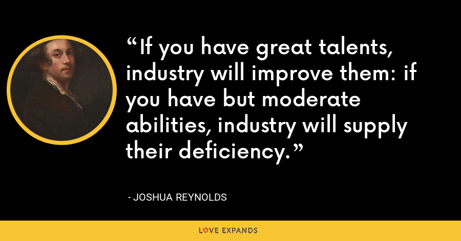 If you have great talents, industry will improve them: if you have but moderate abilities, industry will supply their deficiency. - Joshua Reynolds