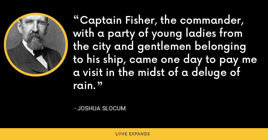 Captain Fisher, the commander, with a party of young ladies from the city and gentlemen belonging to his ship, came one day to pay me a visit in the midst of a deluge of rain. - Joshua Slocum