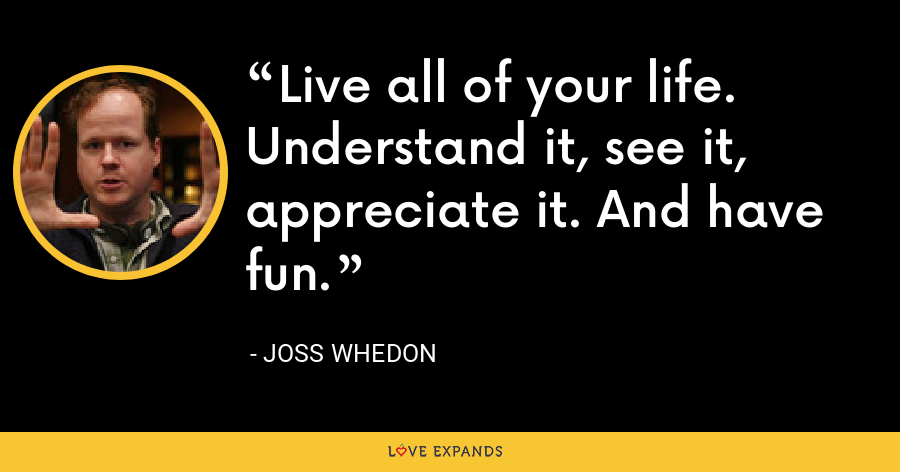 Live all of your life. Understand it, see it, appreciate it. And have fun. - Joss Whedon