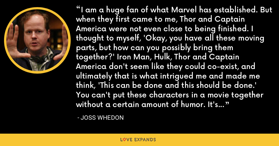 I am a huge fan of what Marvel has established. But when they first came to me, Thor and Captain America were not even close to being finished. I thought to myself, 'Okay, you have all these moving parts, but how can you possibly bring them together?' Iron Man, Hulk, Thor and Captain America don't seem like they could co-exist, and ultimately that is what intrigued me and made me think, 'This can be done and this should be done.' You can't put these characters in a movie together without a certain amount of humor. It's an inoculation against the unreality. - Joss Whedon