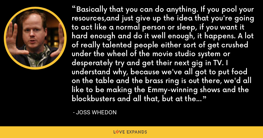 Basically that you can do anything. If you pool your resources,and just give up the idea that you're going to act like a normal person or sleep, if you want it hard enough and do it well enough, it happens. A lot of really talented people either sort of get crushed under the wheel of the movie studio system or desperately try and get their next gig in TV. I understand why, because we've all got to put food on the table and the brass ring is out there, we'd all like to be making the Emmy-winning shows and the blockbusters and all that, but at the same time you could be doing stuff yourself. - Joss Whedon