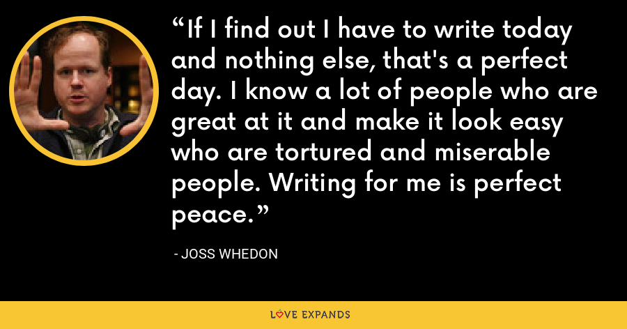 If I find out I have to write today and nothing else, that's a perfect day. I know a lot of people who are great at it and make it look easy who are tortured and miserable people. Writing for me is perfect peace. - Joss Whedon