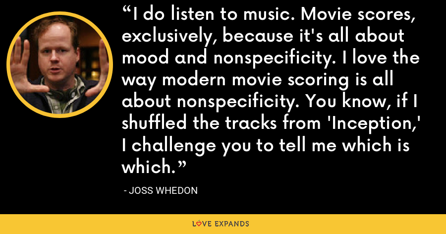 I do listen to music. Movie scores, exclusively, because it's all about mood and nonspecificity. I love the way modern movie scoring is all about nonspecificity. You know, if I shuffled the tracks from 'Inception,' I challenge you to tell me which is which. - Joss Whedon