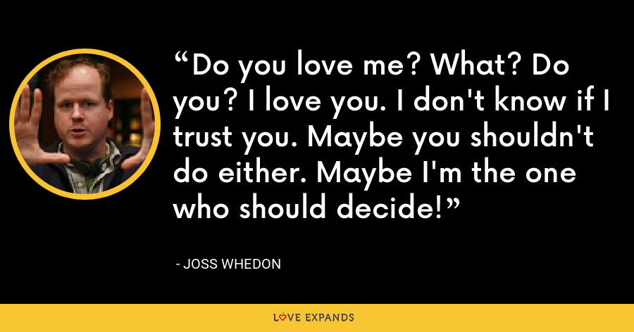 Do you love me? What? Do you? I love you. I don't know if I trust you. Maybe you shouldn't do either. Maybe I'm the one who should decide! - Joss Whedon