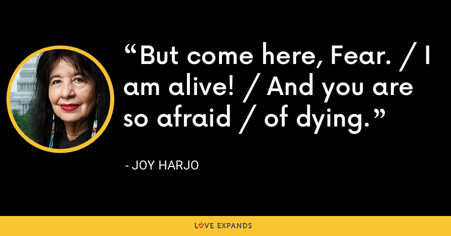 But come here, Fear. / I am alive! / And you are so afraid / of dying. - Joy Harjo