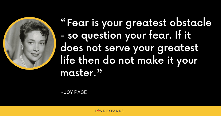Fear is your greatest obstacle - so question your fear. If it does not serve your greatest life then do not make it your master. - Joy Page