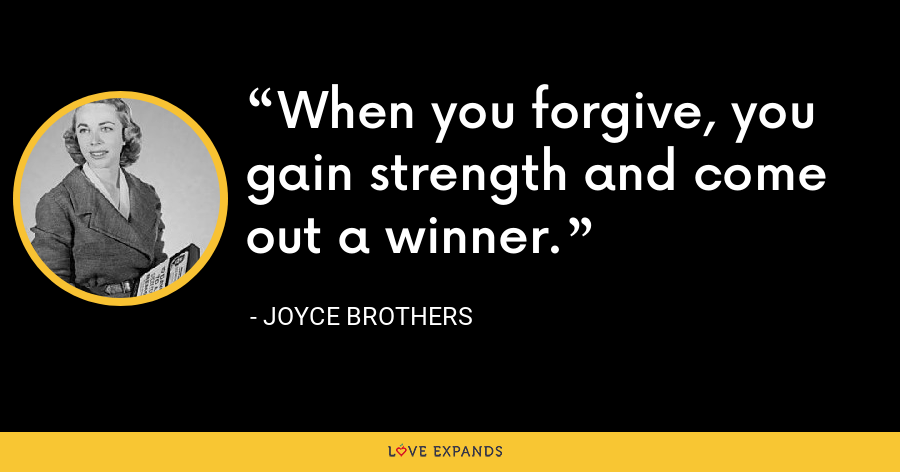 When you forgive, you gain strength and come out a winner. - Joyce Brothers