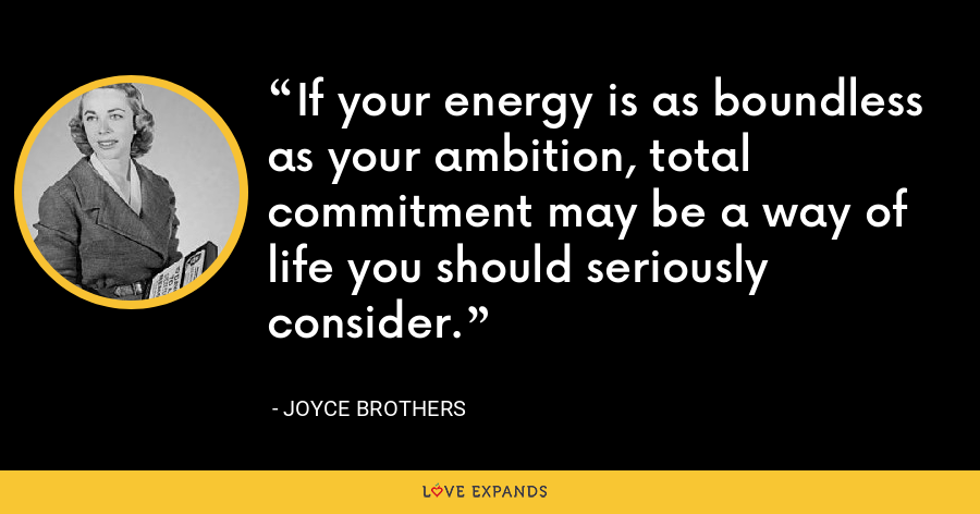 If your energy is as boundless as your ambition, total commitment may be a way of life you should seriously consider. - Joyce Brothers
