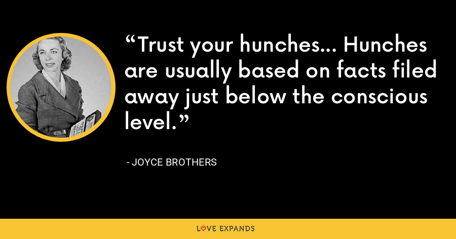 Trust your hunches... Hunches are usually based on facts filed away just below the conscious level. - Joyce Brothers