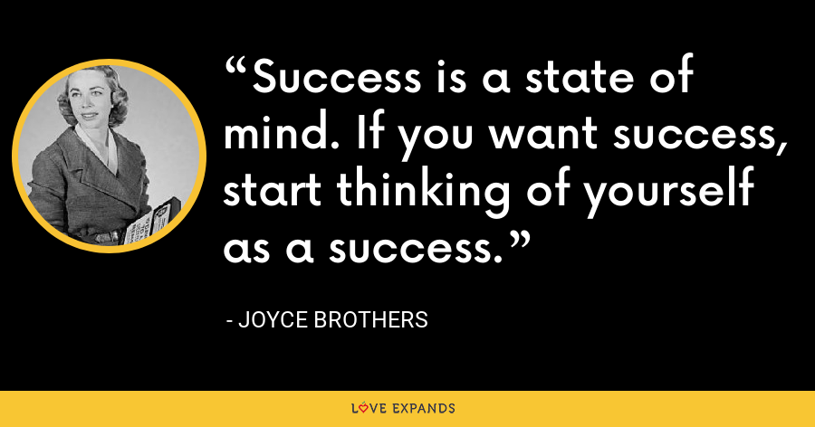 Success is a state of mind. If you want success, start thinking of yourself as a success. - Joyce Brothers