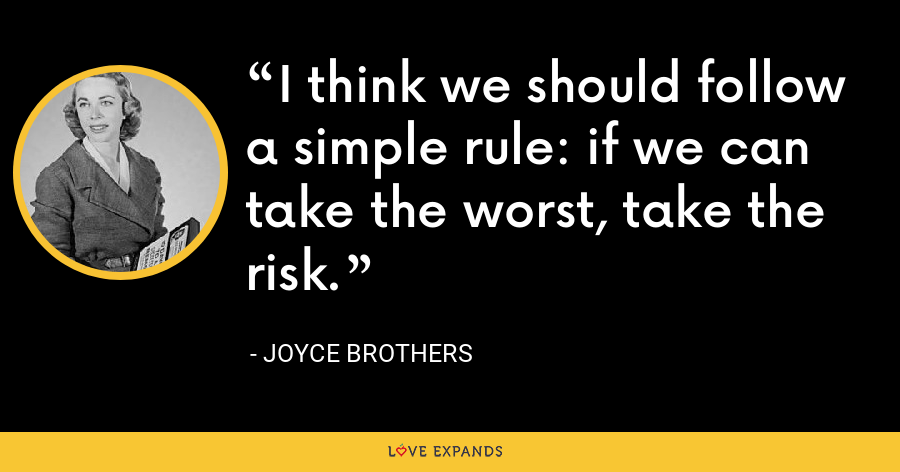 I think we should follow a simple rule: if we can take the worst, take the risk. - Joyce Brothers